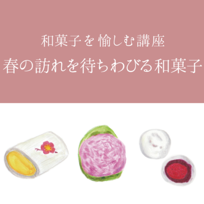 毎日が和菓子日和 | 和菓子を愉しむ講座~春の訪れを待ちわびる和菓子~